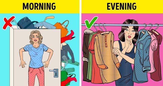 Chuẩn bị bữa trưa và trang phục của bạn trước Việc chuẩn bị mọi thứ vào đêm hôm trước sẽ giúp tiết kiệm rất nhiều thời gian của bạn vào buổi sáng. Bạn sẽ tránh được việc đưa ra những quyết định khó khăn khi phải đưa ra sự lựa chọn những bộ quần áo. Bằng cách này bạn có thể tiết kiệm thời gian cho một set bái tập thể dục hoặc một tách cà phê để bắt đầu ngày mới.  Bạn cũng có thể chuẩn bị bữa trưa vào tối hôm nếu bạn thường mang cơm đến văn phòng.