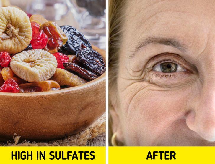 Trái cây khô: Trên thực tế, những món ăn vặt ngon miệng này có thể dẫn đến làn da trông già hơn vì chúng chứa nhiều sulfat. Các sulfat rất quan trọng để bảo quản trái cây, nhưng chúng cũng làm tăng mức độ các gốc tự do trong cơ thể chúng ta. Các gốc tự do này làm hỏng các tế bào, DNA và protein của chúng ta, dẫn đến lão hóa sớm ở dạng nếp nhăn khi chúng tấn công collagen.