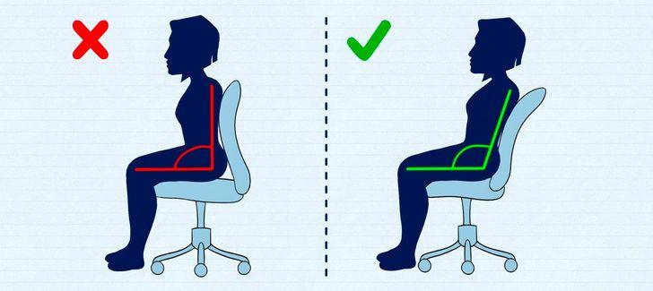 9. Không để ý đến tư thế của bạn Tư thế đúng nghĩa là vị trí đối xứng của tất cả các cơ quan và các bộ phận trên cơ thể. Hãy chăm sóc cột sống của bạn - điều chỉnh lại chiếc ghế mình ngồi mỗi ngày và theo dõi nó một cách sát sao.  Chiều cao của ghế phải tương ứng với chiều dài của đùi và ghế phải chắc chắn. Phần mông của bạn phải lấp đầy không ít hơn 2/3 ghế. Phần lưng của ghế phải vừa vặn với cột sống của bạn. Tựa lưng vào ghế sao cho cột sống của bạn được đặt chắc chắn vào nó. Đảm bảo bả vai của bạn được đưa vào gần nhau, vai của bạn ngang bằng và bụng của bạn được thư giãn. Đừng bắt chéo chân - điều này sẽ cản trở quá trình lưu thông máu của bạn. Di chuyển nhẹ nhàng để cột sống của bạn không đập mạnh vào lưng ghế. Giữ tư thế dồn trọng lượng lên hông trong khi đầu hướng về phía trước và hướng lên trên. Đừng vội thay đổi tư thế khi bạn bắt đầu cảm thấy khó chịu. Hãy để các cơ của bạn quen với vị trí chính xác. Để biết chi tiết hơn về tư thế ngồi, mới bạn tham khảo thêm ở bài viết này: