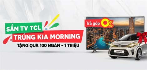 Cơ hội trúng xe Kia Morning trị giá 350 triệu đồng khi mua tivi TCL