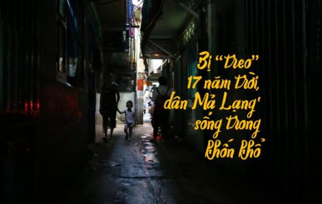 Bị 'treo' 17 năm trời, dân Mả Lạng sống trong khốn khổ
